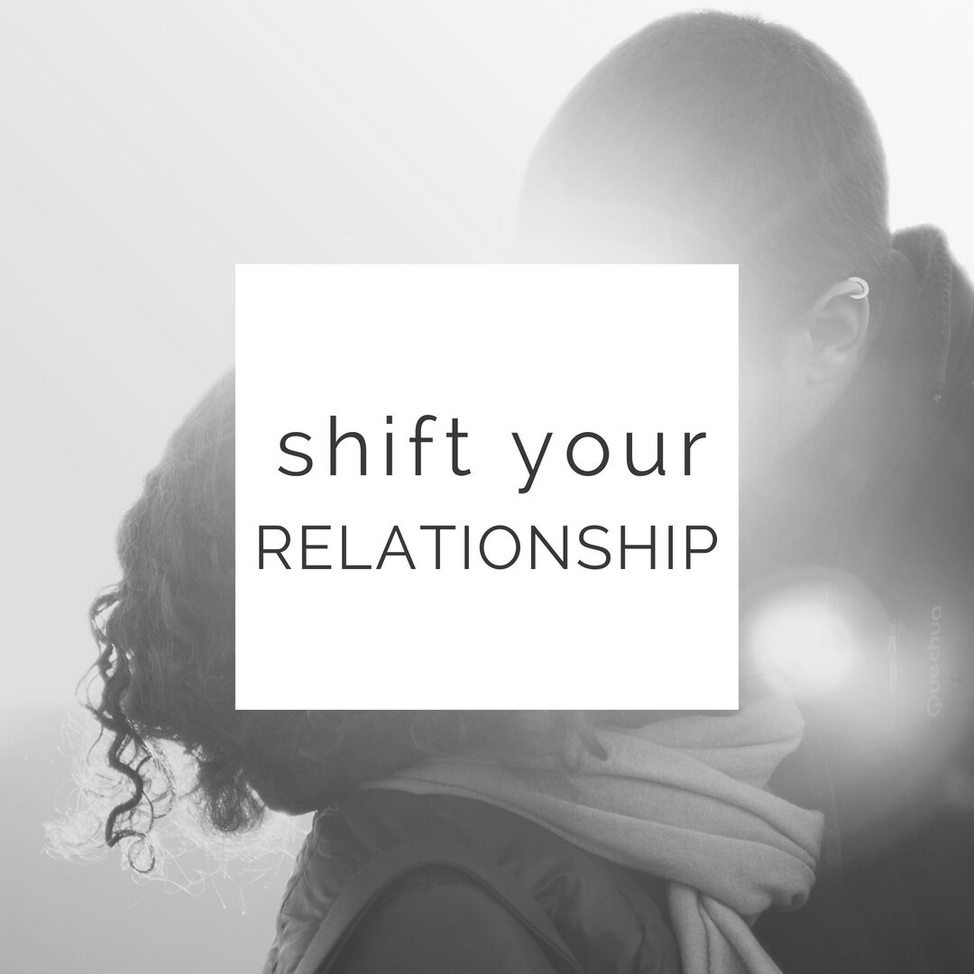 Shift your relationship